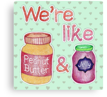 We're like Peanut Butter & Jelly Canvas Print