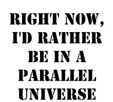 Right Now, I'd Rather Be In A Parallel Universe - Black Text by cmmei