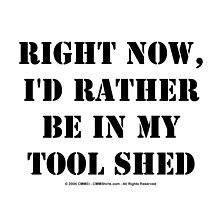 Right Now, I'd Rather Be In My Tool Shed - Black Text by cmmei