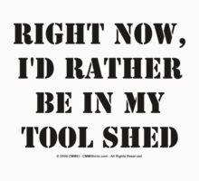 Right Now, I'd Rather Be In My Tool Shed - Black Text T-Shirt