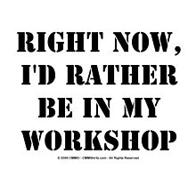 Right Now, I'd Rather Be In My Workshop - Black Text by cmmei