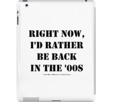 Right Now, I'd Rather Be Back In The '00s - Black Text iPad Case/Skin