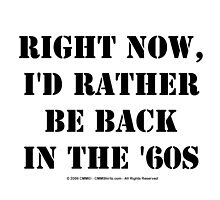 Right Now, I'd Rather Be Back In The '60s - Black Text by cmmei