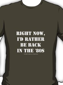 Right Now, I'd Rather Be Back In The '80s - White Text T-Shirt