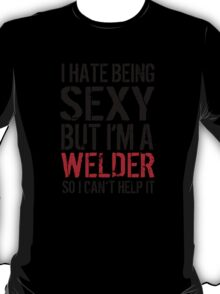 Funny 'I hate being sexy but I'm a welder so I can't help it' T-Shirt T-Shirt