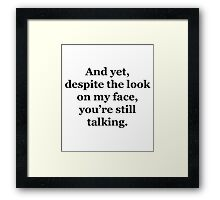 And Yet, Despite the Look on my Face, You're Still Talking Framed Print