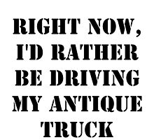 Right Now, I'd Rather Be Driving My Antique Truck - Black Text by cmmei
