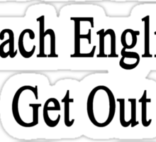 If You're Not Going To Let Me Teach English Get Out Others Here Want To Learn  Sticker
