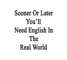 Sooner Or Later You'll Need English In The Real World  Photographic Print