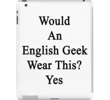 Would An English Geek Wear This? Yes  iPad Case/Skin