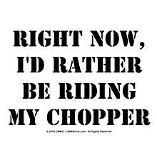 Right Now, I'd Rather Be Riding My Chopper - Black Text by cmmei