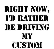 Right Now, I'd Rather Be Driving My Custom - Black Text by cmmei