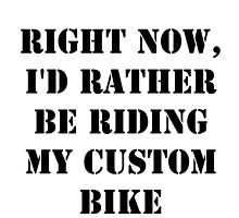 Right Now, I'd Rather Be Riding My Custom Bike - Black Text by cmmei