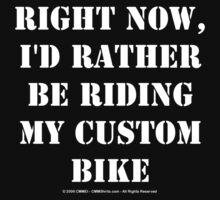 Right Now, I'd Rather Be Riding My Custom Bike - White Text by cmmei
