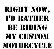 Right Now, I'd Rather Be Riding My Custom Motorcycle - Black Text by cmmei