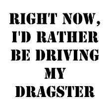 Right Now, I'd Rather Be Driving My Dragster - Black Text by cmmei