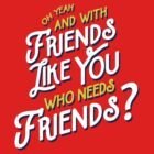 With Friends Like You Who Needs Friends by Tabner