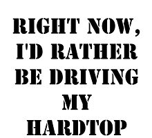 Right Now, I'd Rather Be Driving My Hardtop - Black Text by cmmei
