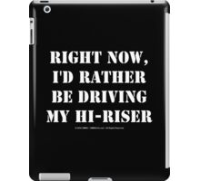 Right Now, I'd Rather Be Driving My Hi-Riser - White Text iPad Case/Skin