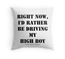 Right Now, I'd Rather Be Driving My High Boy - Black Text Throw Pillow