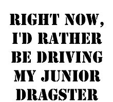 Right Now, I'd Rather Be Driving My Junior Dragster - Black Text by cmmei