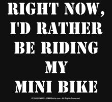Right Now, I'd Rather Be Riding My Mini Bike - White Text by cmmei
