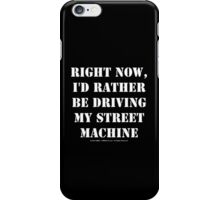 Right Now, I'd Rather Be Driving My Street Machine - White Text iPhone Case/Skin