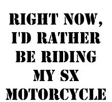 Right Now, I'd Rather Be Riding My SX Motorcycle - Black Text by cmmei