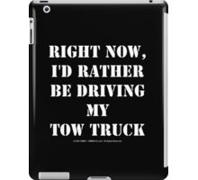 Right Now, I'd Rather Be Driving My Tow Truck - White Text iPad Case/Skin