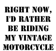 Right Now, I'd Rather Be Riding My Vintage Motorcycle - Black Text by cmmei