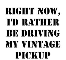 Right Now, I'd Rather Be Driving My Vintage Pickup - Black Text by cmmei