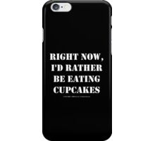 Right Now, I'd Rather Be Eating Cupcakes - White Text iPhone Case/Skin