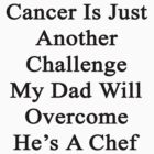 Cancer Is Just Another Challenge My Dad Will Overcome He's A Chef  by supernova23