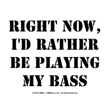 Right Now, I'd Rather Be Playing My Bass - Black Text by cmmei