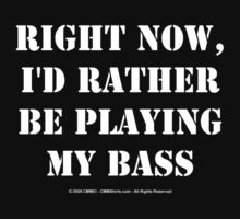 Right Now, I'd Rather Be Playing My Bass - White Text by cmmei