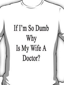 If I'm So Dumb Why Is My Wife A Doctor?  T-Shirt