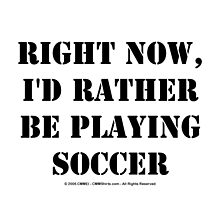 Right Now, I'd Rather Be Playing Soccer - Black Text by cmmei