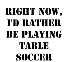 Right Now, I'd Rather Be Playing Table Soccer - Black Text by cmmei
