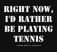Right Now, I'd Rather Be Playing Tennis - White Text by cmmei