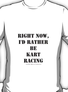 Right Now, I'd Rather Be Kart Racing - Black Text T-Shirt