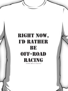 Right Now, I'd Rather Be Off-Road Racing - Black Text T-Shirt