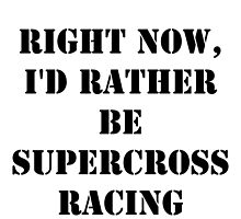 Right Now, I'd Rather Be Supercross Racing - Black Text by cmmei
