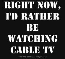 Right Now, I'd Rather Be Watching Cable TV - White Text by cmmei