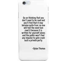 Go on thinking that you don't need to be read and you'll find that it may become quite true: no one will feel the need tom read it because it is written for yourself alone; and the public won't feel  iPhone Case/Skin