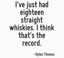 I've just had eighteen straight whiskies. I think that's the record. by Quotr
