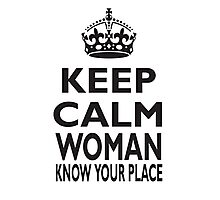 KEEP CALM WOMAN, KNOW YOUR PLACE Photographic Print