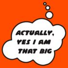 Actually, Yes I am That Big by Bubble-Tees.com by Bubble-Tees