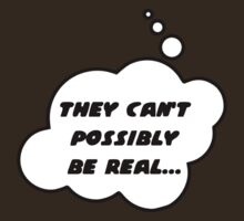 They Can't Possibly be Real by Bubble-Tees.com by Bubble-Tees