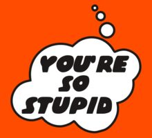 YOU'RE SO STUPID by Bubble-Tees.com by Bubble-Tees