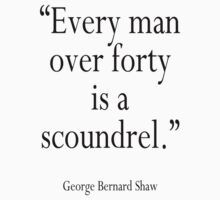 "George Bernard Shaw, GBS, ""Every man over forty is a scoundrel."" GBS by TOM HILL - Designer"
